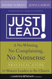 Just Lead! - A No Whining, No Complaining, No Nonsense Practical Guide for Women Leaders in the Church ebook by Sherry Surratt,Jenni Catron