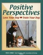 POSITIVE PERSPECTIVES - LOVE YOUR DOG, TRAIN YOUR DOG ebook by Pat Miller
