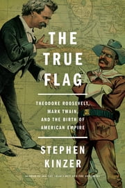The True Flag - Theodore Roosevelt, Mark Twain, and the Birth of American Empire ebook by Stephen Kinzer