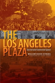 The Los Angeles Plaza - Sacred and Contested Space ebook by William David Estrada,Devra  Weber