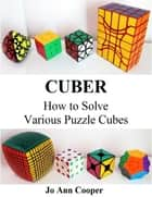 Cuber How to Solve Various Puzzle Cubes ebook by Jo Ann Cooper