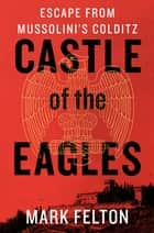Castle of the Eagles - Escape from Mussolini's Colditz ebook by Mark Felton