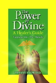 The Power of Divine: A Healer's Guide - Tapping into the Miracle ebook by Snow, Tiffany