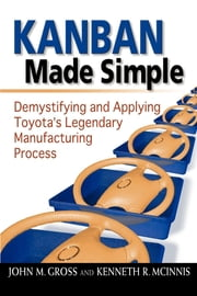 Kanban Made Simple - Demystifying and Applying Toyota's Legendary Manufacturing Process ebook by John M. Gross,Kenneth R. McInnis