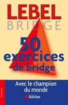 50 exercices de Bridge avec le champion du monde - Version adaptée à la Majeure 5e nouvelle génération ebook by Michel Lebel
