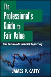 The Professional's Guide to Fair Value - The Future of Financial Reporting ebook by James P. Catty