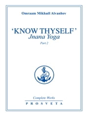 """Know Thyself"": Jnana Yoga - Part 2 ebook by Omraam Mikhaël Aïvanhov"