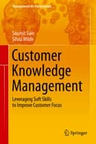 Customer Knowledge Management - Leveraging Soft Skills to Improve Customer Focus ebook by Soumit Sain, Silvio Wilde