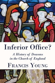 Inferior Office? - A History of Deacons in the Church of England ebook by Francis Young