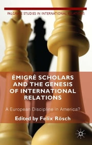 Émigré Scholars and the Genesis of International Relations - A European Discipline in America? ebook by Felix Rösch