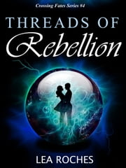 Threads of Rebellion - Crossing Fates, #4 ebook by Lea Roches