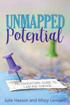 Unmapped Potential - An Educator's Guide to Lasting Change ebook by Julie Hasson, Missy Lennard