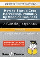 How to Start a Crop Harvesting - Primarily by Machine Business ebook by Helen Hammond