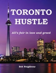 TORONTO HUSTLE - All's fair in love and greed ebook by Bob Neighbour