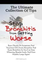 The Ultimate Collection Of Tips To Stop Bronchitis From Getting Worse ebook by KMS Publishing