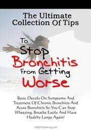 The Ultimate Collection Of Tips To Stop Bronchitis From Getting Worse - Basic Details On Symptoms And Treatment Of Chronic Bronchitis And Acute Bronchitis So You Can Stop Wheezing, Breathe Easily And Have Healthy Lungs Again! ebook by KMS Publishing