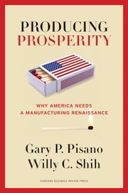 Producing Prosperity - Why America Needs a Manufacturing Renaissance ebook by Gary P. Pisano,Willy C. Shih