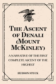 The Ascent of Denali (Mount McKinley): A Narrative of the First Complete Ascent of the Highest: Peak in North America ebook by Hudson Stuck