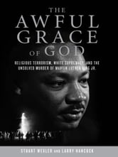 The Awful Grace of God - Religious Terrorism, White Supremacy, and the Unsolved Murder of Martin Luther King, Jr. ebook by Stuart Wexler,Larry Hancock