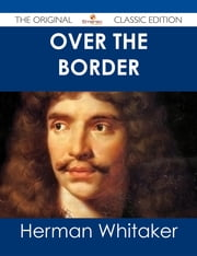 Over the Border - The Original Classic Edition ebook by Herman Whitaker