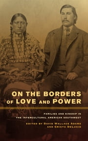 On the Borders of Love and Power - Families and Kinship in the Intercultural American Southwest ebook by David Wallace Adams,Crista DeLuzio