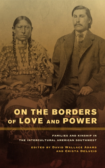 On the Borders of Love and Power - Families and Kinship in the Intercultural American Southwest ebook by
