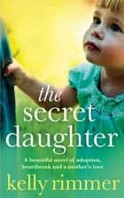 The Secret Daughter - A beautiful novel of adoption, heartbreak and a mother's love ebooks by Kelly Rimmer