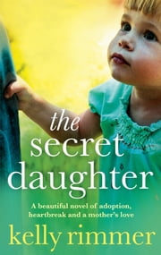 The Secret Daughter - A beautiful novel of adoption, heartbreak and a mother's love ebook by Kelly Rimmer