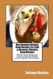 Best Healing Chicken Soup Recipes For Cold & Recovery Chicken Soup Recipes: Healing Chicken Noodle Soup Recipe, Homemade Healing Chicken Noodle Soup & Other Holistic Healing Chicken Recipes ebook by Ginger Wood