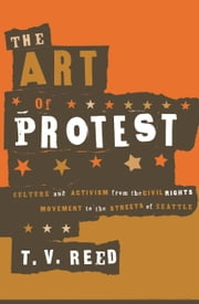 The Art of Protest - Culture and Activism from the Civil Rights Movement to the Streets of Seattle ebook by T.V. Reed