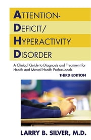 Attention-Deficit/Hyperactivity Disorder - A Clinical Guide to Diagnosis and Treatment for Health and Mental Health Professionals ebook by Larry B. Silver