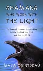 Shamans Who Work with The Light: The Power of Shamanic Lightworking to Help You Find Your Truth and Heal the World ebook by Maya Cointreau