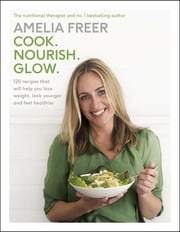 Cook. Nourish. Glow. - 120 recipes to help you lose weight, look younger, and feel healthier ebook by Amelia Freer
