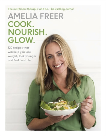 Cook. Nourish. Glow. - 120 recipes to help you lose weight, look younger, and feel healthier ekitaplar by Amelia Freer