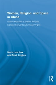 Women, Religion, and Space in China - Islamic Mosques & Daoist Temples, Catholic Convents & Chinese Virgins ebook by Maria Jaschok,Jingjun Shui