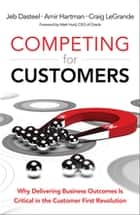 Competing for Customers - Why Delivering Business Outcomes is Critical in the Customer First Revolution ebook by Jeb Dasteel, Amir Hartman, Craig LeGrande