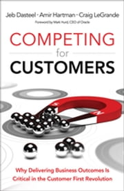 Competing for Customers - Why Delivering Business Outcomes is Critical in the Customer First Revolution ebook by Jeb Dasteel,Amir Hartman,Craig LeGrande