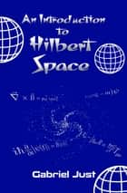 An Introduction to Hilbert Space ebook by Gabriel Just