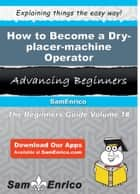 How to Become a Dry-placer-machine Operator - How to Become a Dry-placer-machine Operator ebook by Bertie Dillon