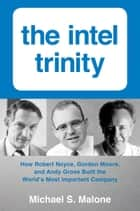 Intel Trinity,The - How Robert Noyce, Gordon Moore, and Andy Grove Built the World's Most Important Company ebook by Michael S. Malone