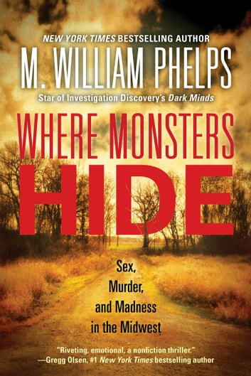 Where Monsters Hide - Sex, Murder, and Madness in the Midwest ebook by M. William Phelps