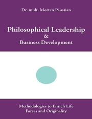 Philosophical Leadership & Business Development: Methodologies to Enrich Life Forces and Originality ebook by Dr. mult. Morten Paustian