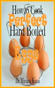 How To Cook Perfect Hard Boiled Eggs ebook by Miriam Kinai