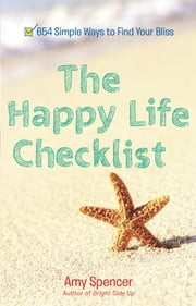 The Happy Life Checklist - 654 Simple Ways to Find Your Bliss ebook by Amy Spencer