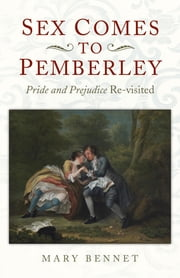 Sex Comes to Pemberley - 'Pride and Prejudice' Re-visited ebook by Mary Bennet