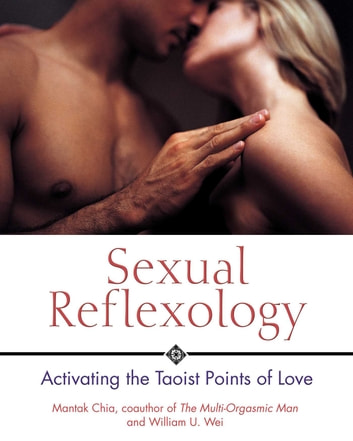Sexual Reflexology - Activating the Taoist Points of Love ebook by Mantak Chia,William U. Wei