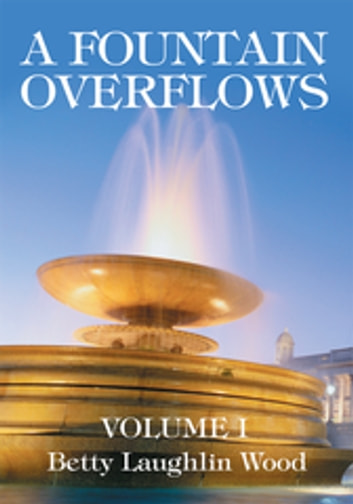 A Fountain Overflows - Volume I ebook by Betty Laughlin Wood