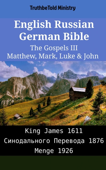 English Russian German Bible - The Gospels III - Matthew, Mark, Luke & John - King James 1611 - Синодального Перевода 1876 - Menge 1926 ebook by TruthBeTold Ministry