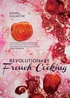 Revolutionary French Cooking ebook by Daniel Galmiche
