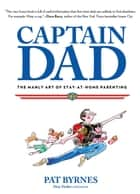 Captain Dad - The Manly Art of Stay-at-Home Parenting ebook by